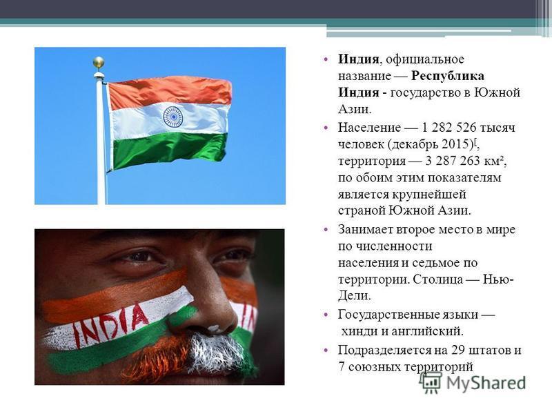 Индия, официальное название Республика Индия - государство в Южной Азии. Население 1 282 526 тысяч человек (декабрь 2015) [, территория 3 287 263 км², по обоим этим показателям является крупнейшей страной Южной Азии. Занимает второе место в мире по ч
