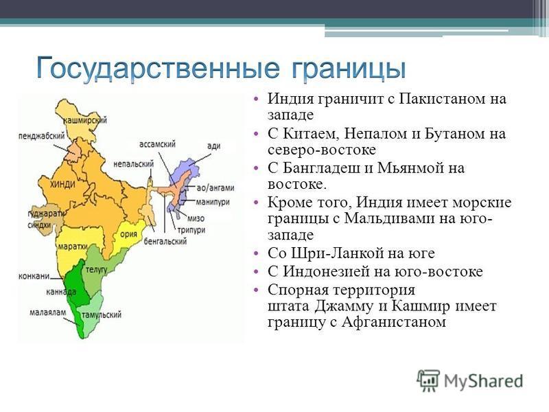 Индия граничит с Пакистаном на западе С Китаем, Непалом и Бутаном на северо-востоке С Бангладеш и Мьянмой на востоке. Кроме того, Индия имеет морские границы с Мальдивами на юго- западе Со Шри-Ланкой на юге С Индонезией на юго-востоке Спорная террито
