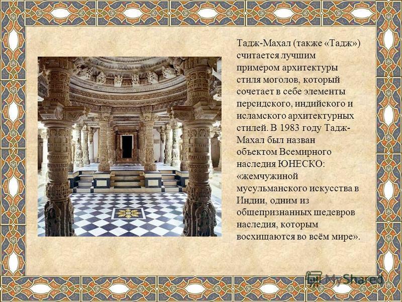 Тадж-Махал (также «Тадж») считается лучшим примером архитектуры стиля моголов, который сочетает в себе элементы персидского, индийского и исламского архитектурных стилей. В 1983 году Тадж- Махал был назван объектом Всемирного наследия ЮНЕСКО: «жемчуж