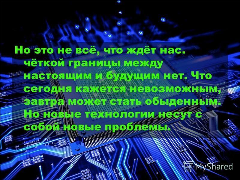 Но это не всё, что ждёт нас. чёткой границы между настоящим и будущим нет. Что сегодня кажется невозможным, завтра может стать обыденным. Но новые технологии несут с собой новые проблемы.