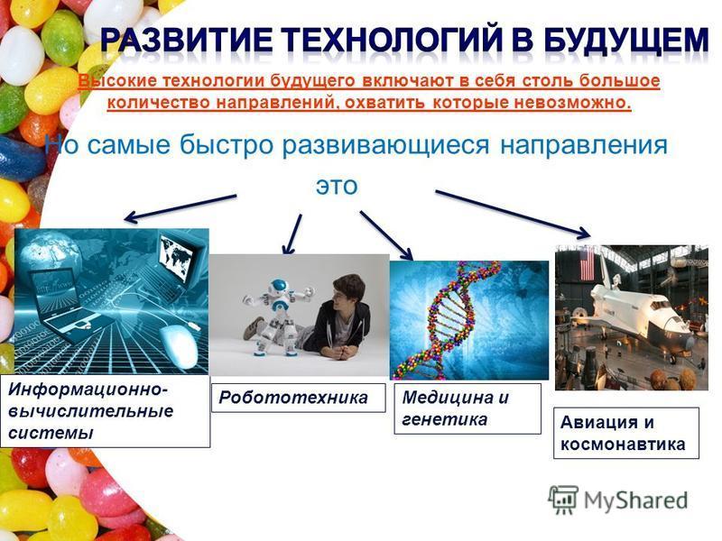 Но самые быстро развивающиеся направления это Информационно- вычислительные системы Робототехника Медицина и генетика Авиация и космонавтика