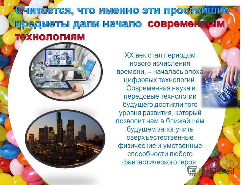 XX век стал периодом нового исчисления времени, – началась эпоха цифровых технологий. Современная наука и передовые технологии будущего достигли того уровня развития, который позволит нам в ближайшем будущем заполучить сверхъестественные физические и
