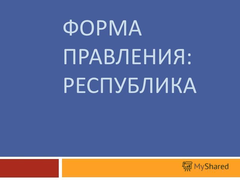 ФОРМА ПРАВЛЕНИЯ : РЕСПУБЛИКА