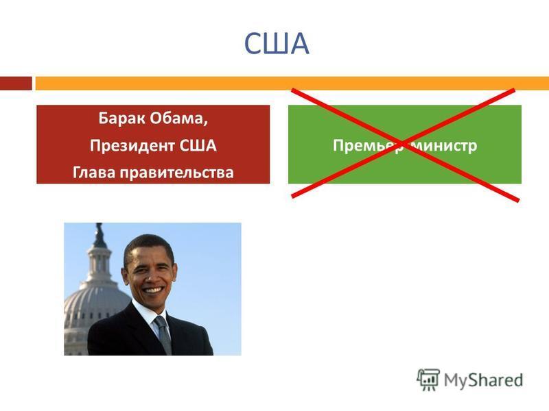 США Барак Обама, Президент США Глава правительства Премьер - министр