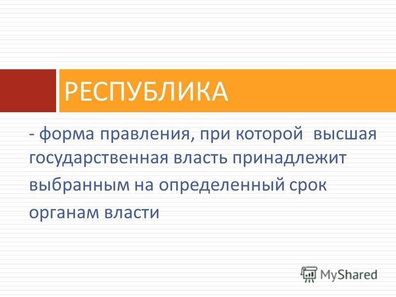 - форма правления, при которой высшая государственная власть принадлежит выбранным на определенный срок органам власти РЕСПУБЛИКА