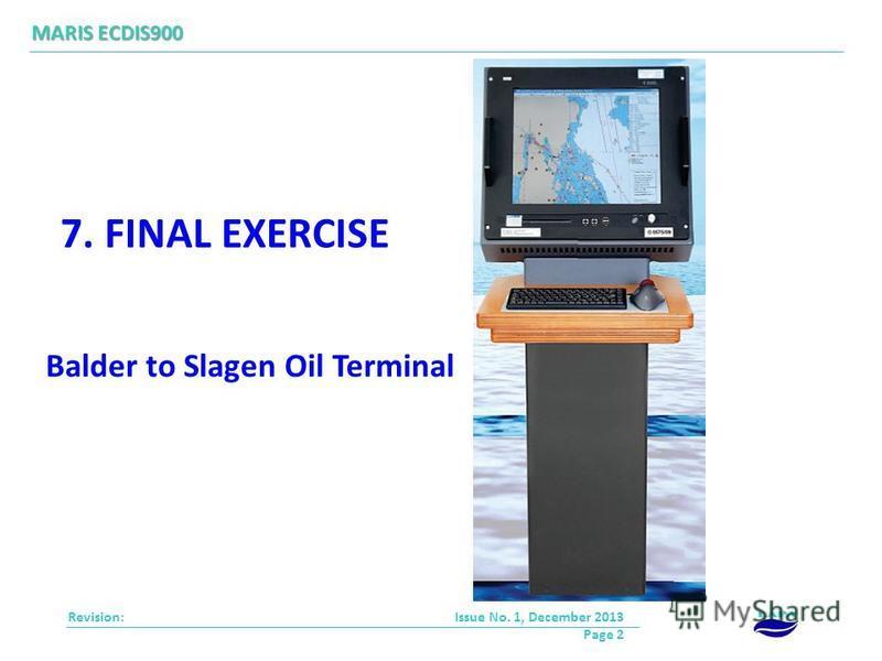 Revision: MARIS ECDIS900 Issue No. 1, December 2013 Page 2 7. FINAL EXERCISE Balder to Slagen Oil Terminal
