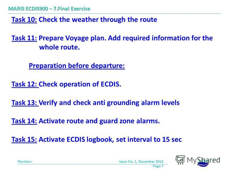 Revision: Issue No. 1, December 2013 Page 7 MARIS ECDIS900 – 7.Final Exercise Task 10: Check the weather through the route Task 11: Prepare Voyage plan. Add required information for the whole route. Preparation before departure: Task 12: Check operat