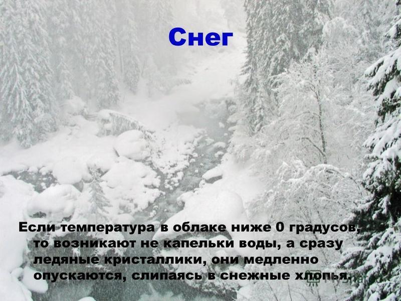 Снег Если температура в облаке ниже 0 градусов, то возникают не капельки воды, а сразу ледяные кристаллики, они медленно опускаются, слипаясь в снежные хлопья.