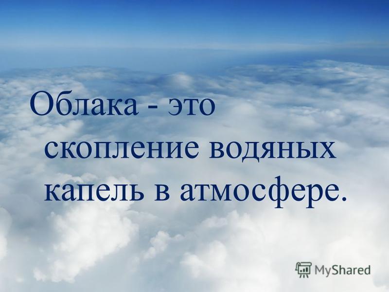 Облака - это скопление водяных капель в атмосфере.