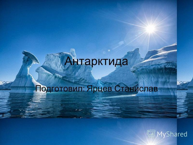 Антарктида Подготовил: Ярцев Станислав