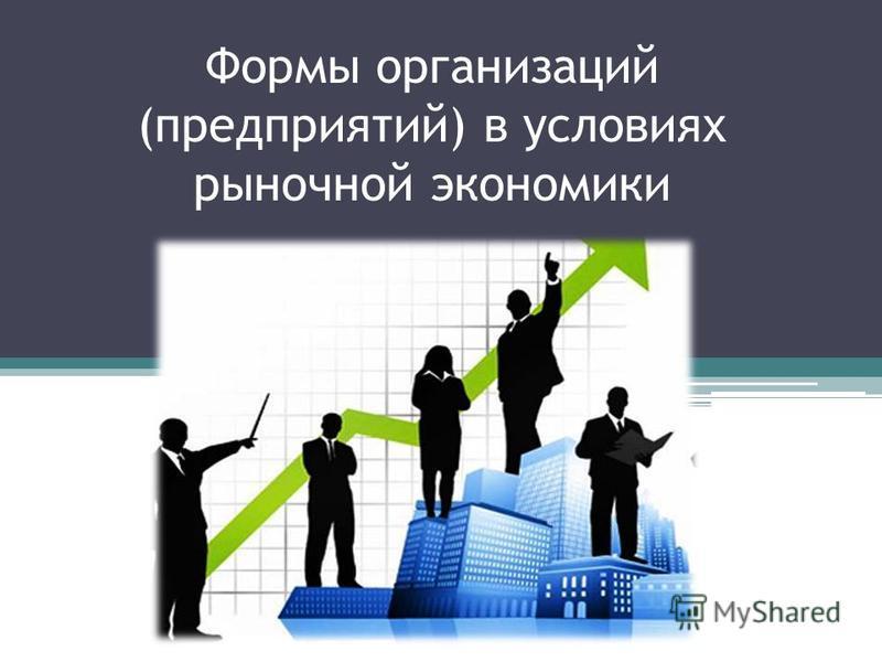 Формы организаций (предприятий) в условиях рыночной экономики