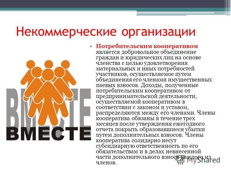 Некоммерческие организации Потребительским кооперативом является добровольное объединение граждан и юридических лиц на основе членства с целью удовлетворения материальных и иных потребностей участников, осуществляемое путем объединения его членами им