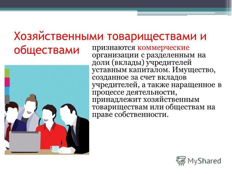 Хозяйственными товариществами и обществами признаются коммерческие организации с разделенным на доли (вклады) учредителей уставным капиталом. Имущество, созданное за счет вкладов учредителей, а также наращенное в процессе деятельности, принадлежит хо