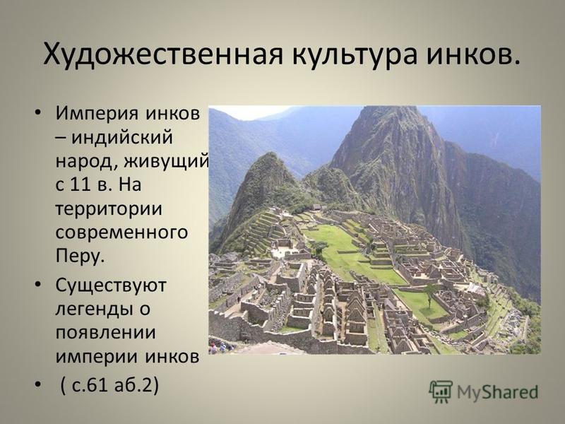 Художественная культура инков. Империя инков – индийский народ, живущий с 11 в. На территории современного Перу. Существуют легенды о появлении империи инков ( с.61 аб.2)