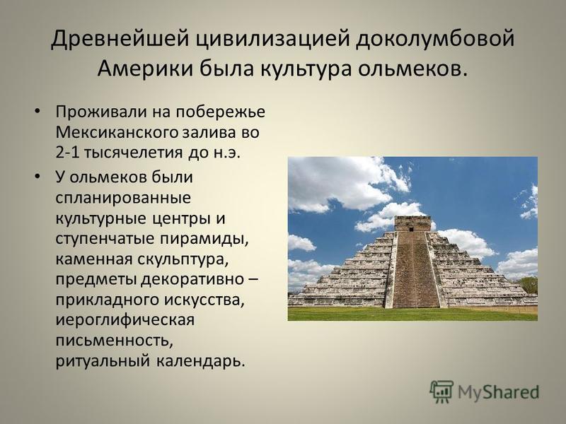 Древнейшей цивилизацией доколумбовой Америки была культура ольмеков. Проживали на побережье Мексиканского залива во 2-1 тысячелетия до н.э. У ольмеков были спланированные культурные центры и ступенчатые пирамиды, каменная скульптура, предметы декорат