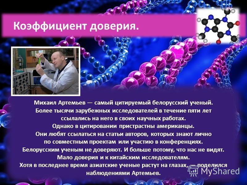 Михаил Артемьев самый цитируемый белорусский ученый. Более тысячи зарубежных исследователей в течение пяти лет ссылались на него в своих научных работах. Однако в цитировании пристрастны американцы. Они любят ссылаться на статьи авторов, которых знаю