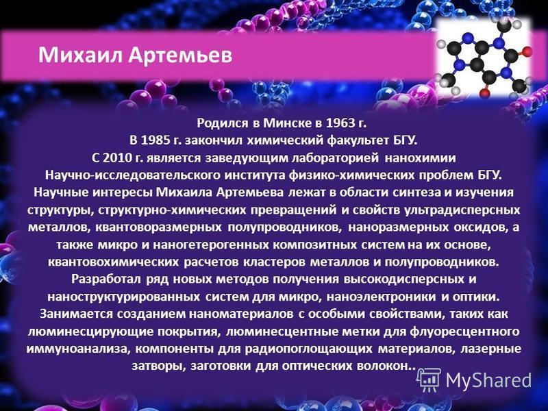 Родился в Минске в 1963 г. В 1985 г. закончил химический факультет БГУ. С 2010 г. является заведующим лабораторией нанохимии Научно-исследовательского института физико-химических проблем БГУ. Научные интересы Михаила Артемьева лежат в области синтеза