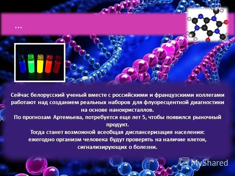 Сейчас белорусский ученый вместе с российскими и французскими коллегами работают над созданием реальных наборов для флуоресцентной диагностики на основе нанокристаллов. По прогнозам Артемьева, потребуется еще лет 5, чтобы появился рыночный продукт. Т