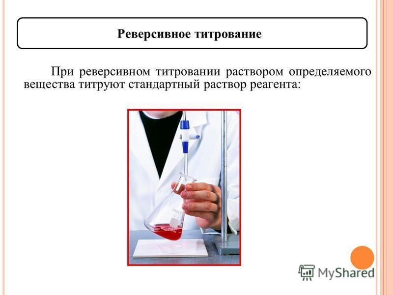 Реверсивное титрование При реверсивном титровании раствором определяемого вещества титруют стандартный раствор реагента: