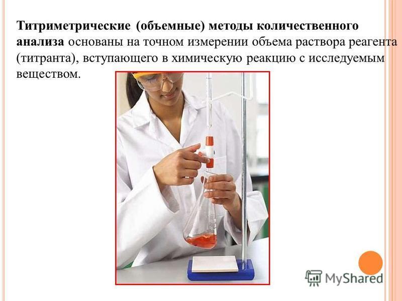 Титриметрические (объемные) методы количественного анализа основаны на точном измерении объема раствора реагента (титранта), вступающего в химическую реакцию с исследуемым веществом.
