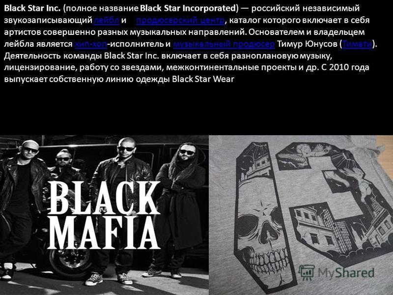 Black Star Inc. (полное название Black Star Incorporated) российский независимый звукозаписывающий лейбл и продюсерский центр, каталог которого включает в себя артистов совершенно разных музыкальных направлений. Основателем и владельцем лейбла являет