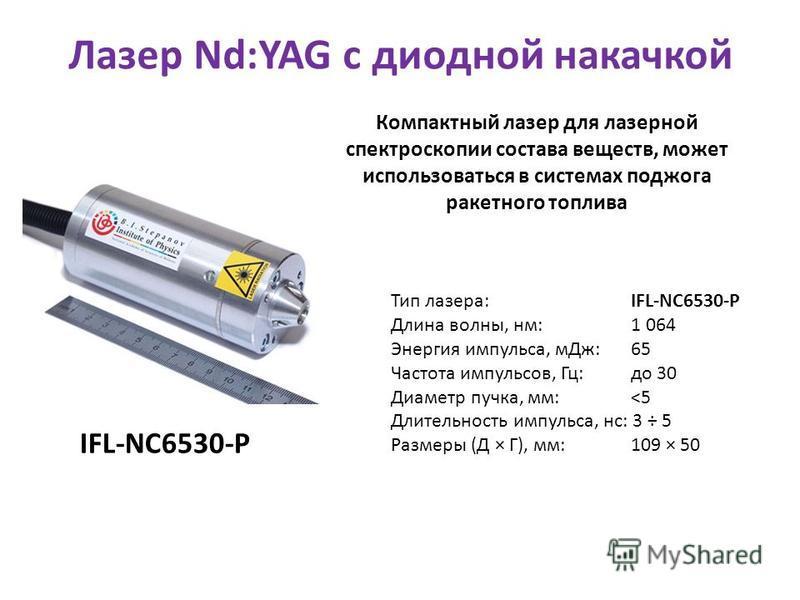 Тип лазера: IFL-NC6530-P Длина волны, нм: 1 064 Энергия импульса, м Дж: 65 Частота импульсов, Гц: до 30 Диаметр пучка, мм: <5 Длительность импульса, нс: 3 ÷ 5 Размеры (Д × Г), мм: 109 × 50 IFL-NC6530-P Лазер Nd:YAG с диодной накачкой Компактный лазер