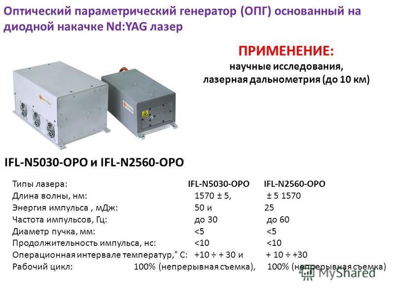 Оптический параметрический генератор (ОПГ) основанный на диодной накачке Nd:YAG лазер Типы лазера: IFL-N5030-OPO IFL-N2560-OPO Длина волны, нм: 1570 ± 5, ± 5 1570 Энергия импульса, м Дж: 50 и 25 Частота импульсов, Гц: до 30 до 60 Диаметр пучка, мм: <