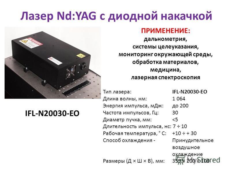 Тип лазера: IFL-N20030-EO Длина волны, нм: 1 064 Энергия импульса, м Дж: до 200 Частота импульсов, Гц: 30 Диаметр пучка, мм: <5 Длительность импульса, нс: 7 ÷ 10 Рабочая температура, ° C: +10 ÷ + 30 Способ охлаждения - Принудительное воздушное охлажд