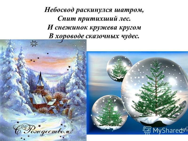 Небосвод раскинулся шатром, Спит притихший лес. И снежинок кружева кругом В хороводе сказочных чудес.