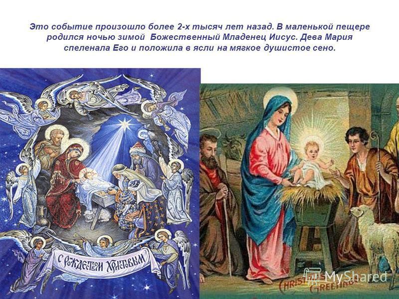 Это событие произошло более 2-х тысяч лет назад. В маленькой пещере родился ночью зимой Божественный Младенец Иисус. Дева Мария спеленала Его и положила в ясли на мягкое душистое сено.