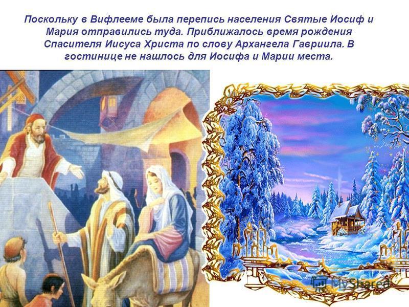 Поскольку в Вифлееме была перепись населения Святые Иосиф и Мария отправились туда. Приближалось время рождения Спасителя Иисуса Христа по слову Архангела Гавриила. В гостинице не нашлось для Иосифа и Марии места.