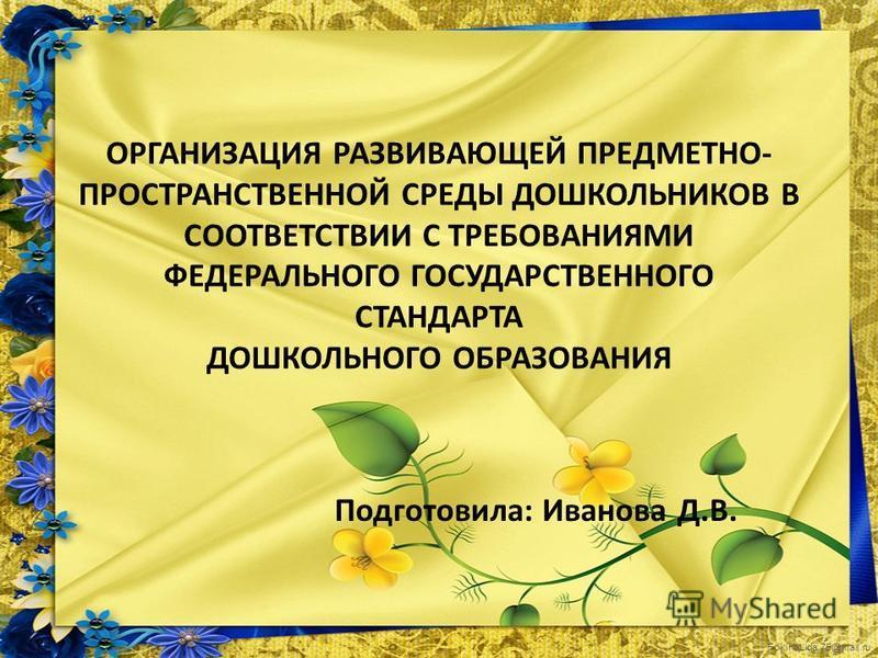 FokinaLida.75@mail.ru ОРГАНИЗАЦИЯ РАЗВИВАЮЩЕЙ ПРЕДМЕТНО- ПРОСТРАНСТВЕННОЙ СРЕДЫ ДОШКОЛЬНИКОВ В СООТВЕТСТВИИ С ТРЕБОВАНИЯМИ ФЕДЕРАЛЬНОГО ГОСУДАРСТВЕННОГО СТАНДАРТА ДОШКОЛЬНОГО ОБРАЗОВАНИЯ Подготовила: Иванова Д.В.
