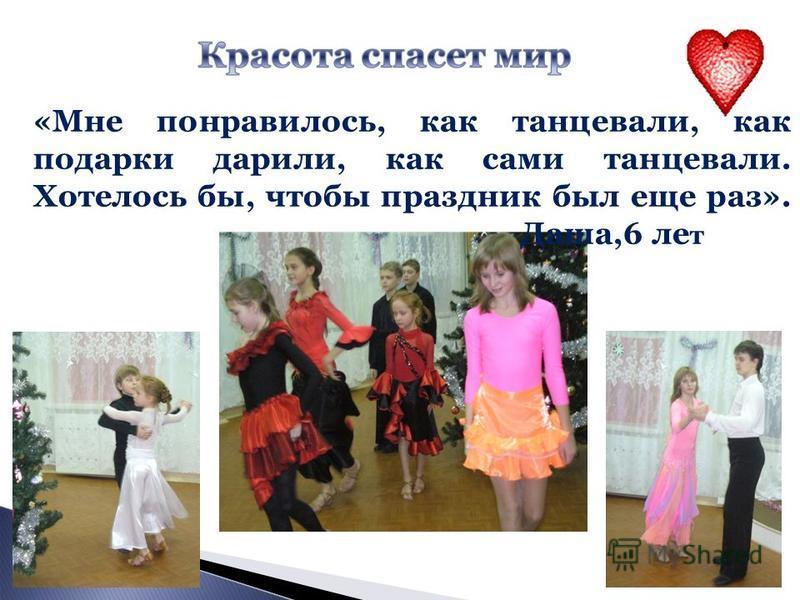 «Мне понравилось, как танцевали, как подарки дарили, как сами танцевали. Хотелось бы, чтобы праздник был еще раз». Даша,6 лет