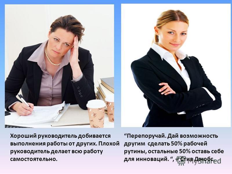 Хороший руководитель добивается выполнения работы от других. Плохой руководитель делает всю работу самостоятельно. Перепоручай. Дай возможность другим сделать 50% рабочей рутины, остальные 50% оставь себе для инноваций., – Стив Джобс.
