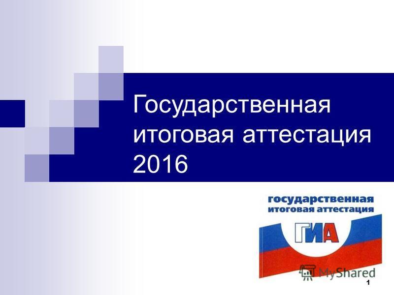 1 Государственная итоговая аттестация 2016