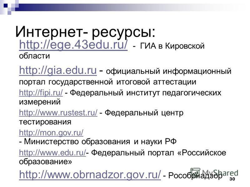 30 Интернет- ресурсы: http://ege.43edu.ru/ http://ege.43edu.ru/ - ГИА в Кировской области http://gia.edu.ruhttp://gia.edu.ru - официальный информационный портал государственной итоговой аттестации http://fipi.ru/http://fipi.ru/ - Федеральный институт