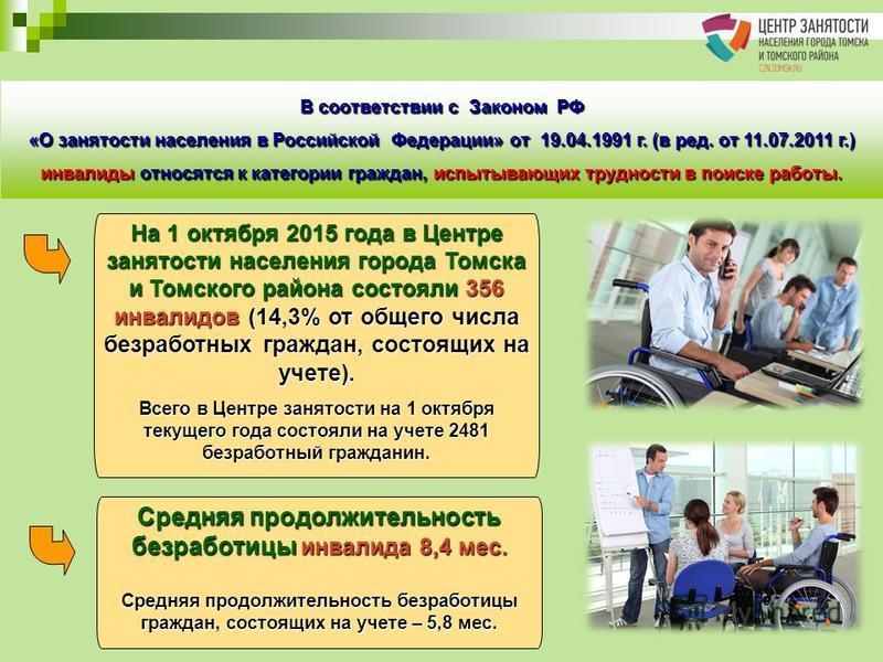 На 1 октября 2015 года в Центре занятости населения города Томска и Томского района состояли 356 инвалидов (14,3% от общего числа безработных граждан, состоящих на учете). Всего в Центре занятости на 1 октября текущего года состояли на учете 2481 без