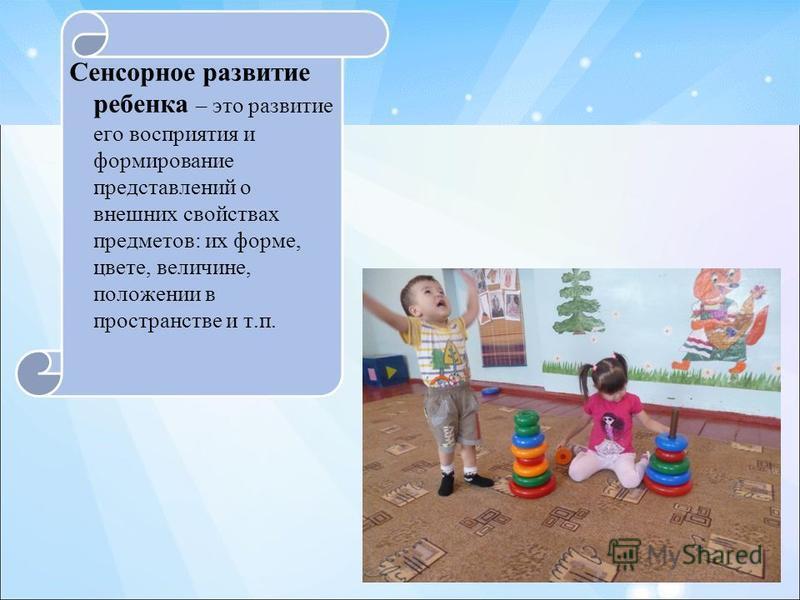 Сенсорное развитие ребенка – это развитие его восприятия и формирование представлений о внешних свойствах предметов: их форме, цвете, величине, положении в пространстве и т.п.