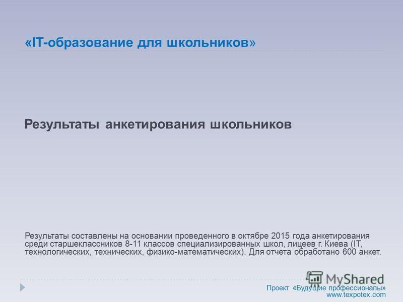 Результаты анкетирования школьников Результаты составлены на основании проведенного в октябре 2015 года анкетирования среди старшеклассников 8-11 классов специализированных школ, лицеев г. Киева (IT, технологических, технических, физико-математически