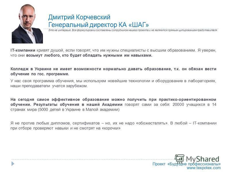 Дмитрий Корчевский Генеральный директор КА «ШАГ» ІT-компании кривят душой, если говорят, что им нужны специалисты с высшим образованием. Я уверен, что они возьмут любого, кто будет обладать нужными им навыками. Колледж в Украине не имеет возможности