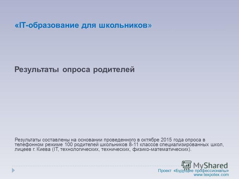 Результаты опроса родителей Результаты составлены на основании проведенного в октябре 2015 года опроса в телефонном режиме 100 родителей школьников 8-11 классов специализированных школ, лицеев г. Киева (IT, технологических, технических, физико-матема