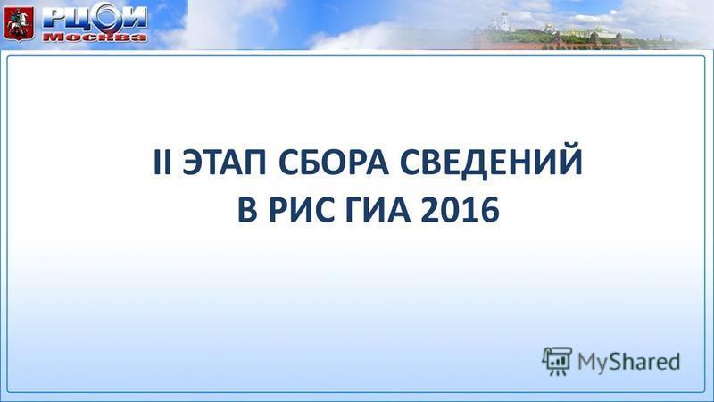 II ЭТАП СБОРА СВЕДЕНИЙ В РИС ГИА 2016