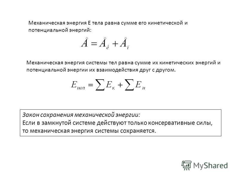 Механическая энергия E тела равна сумме его кинетической и потенциальной энергий: Механическая энергия системы тел равна сумме их кинетических энергий и потенциальной энергии их взаимодействия друг с другом. Закон сохранения механической энергии: Есл