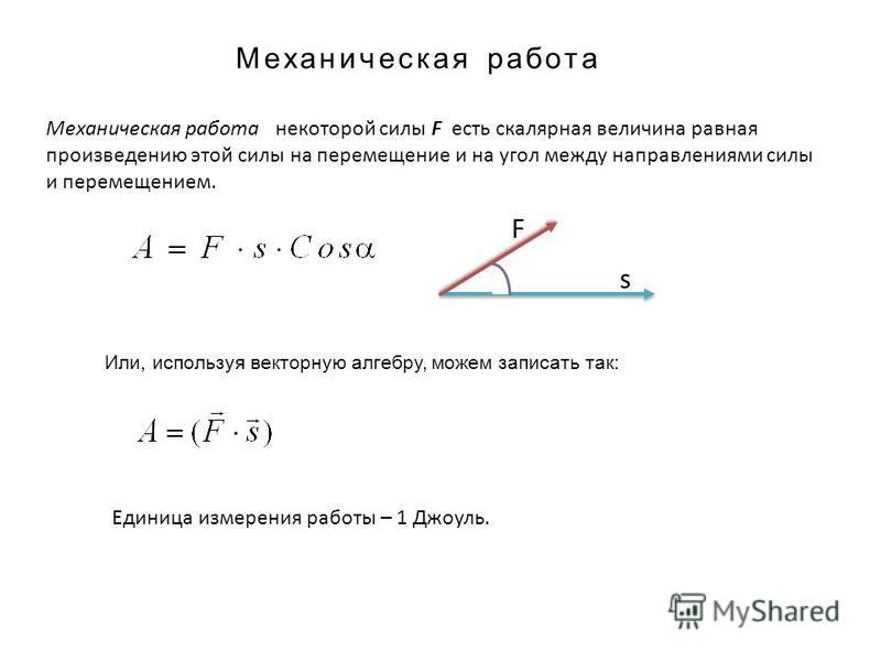 Механическая работа Механическая работа некоторой силы F есть скалярная величина равная произведению этой силы на перемещение и на угол между направлениями силы и перемещением. F s Или, используя векторную алгебру, можем записать так: Единица измерен