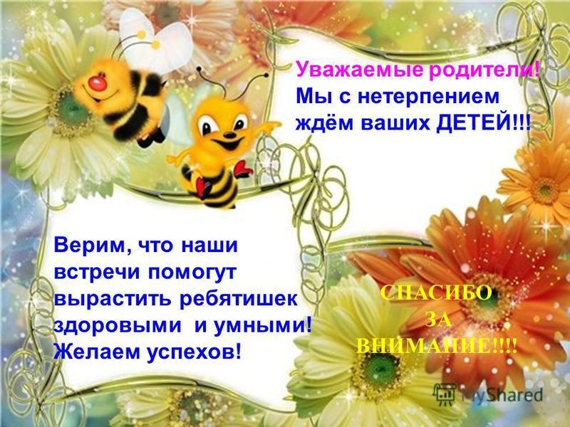 СПАСИБО ЗА ВНИМАНИЕ!!!! Верим, что наши встречи помогут вырастить ребятишек здоровыми и умными! Желаем успехов! Уважаемые родители! Мы с нетерпением ждём ваших ДЕТЕЙ!!!