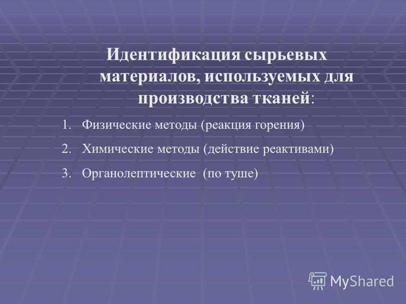Идентификация сырьевых материалов, используемых для производства тканей: 1. Физические методы (реакция горения) 2. Химические методы (действие реактивами) 3. Органолептические (по туше)