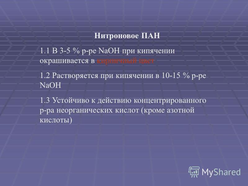 Нитроновое ПАН 1.1 В 3-5 % р-ре NaOH при кипячении окрашивается в кирпичный цвет 1.2 Растворяется при кипячении в 10-15 % р-ре NaOH 1.3 Устойчиво к действию концентрированного р-ра неорганических кислот (кроме азотной кислоты)