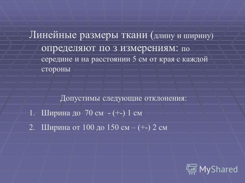 Линейные размеры ткани ( длину и ширину) определяют по з измерениям: по середине и на расстоянии 5 см от края с каждой стороны Допустимы следующие отклонения: 1. Ширина до 70 см - (+-) 1 см 2. Ширина от 100 до 150 см – (+-) 2 см