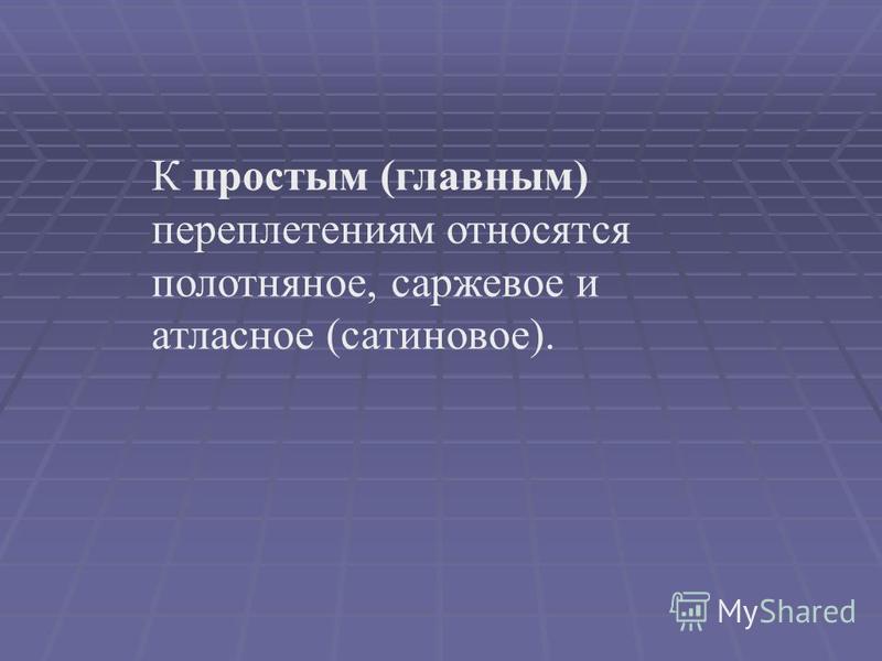 К простым (главным) переплетениям относятся полотняное, саржевое и атласное (сатиновое).