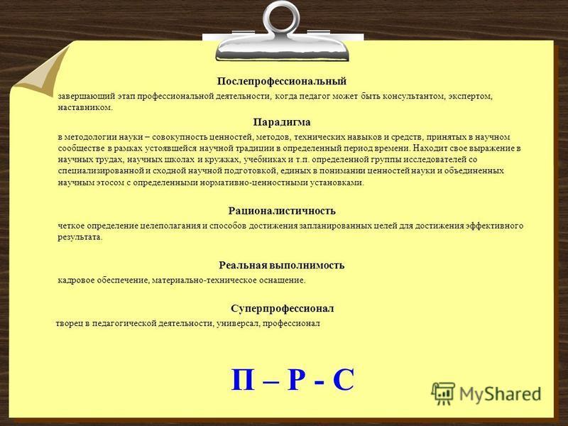 П – Р - С Послепрофессиональный завершающий этап профессиональной деятельности, когда педагог может быть консультантом, экспертом, наставником. Парадигма в методологии науки – совокупность ценностей, методов, технических навыков и средств, принятых в